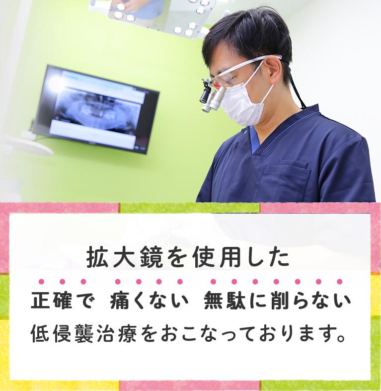拡大鏡を使用した正確で、痛くない、無駄に削らない、低侵襲治療をおこなっております。